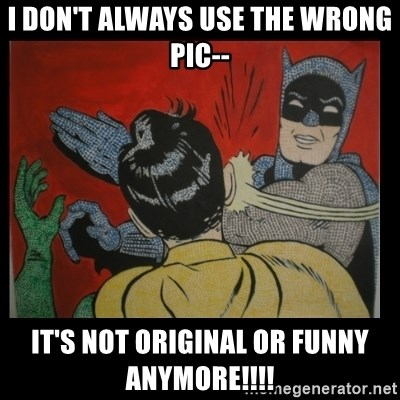 Batman Slappp - I don't always use the wrong pic-- it's not original or funny anymore!!!!