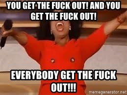 You get the fuck out! And you get the fuck out! Everybody get the fuck out!!!  - giving oprah   Meme Generator