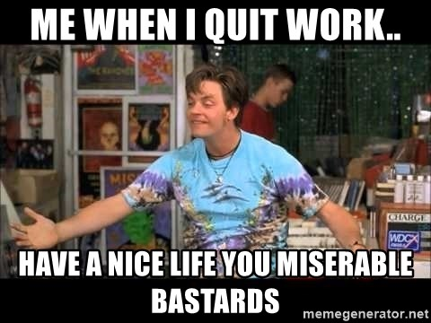 me when I quit work   have a nice life you miserable