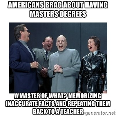 Dr. Evil Laughing - americans brag about having  masters degrees a master of what? memorizing inaccurate facts and repeating them back to a teacher
