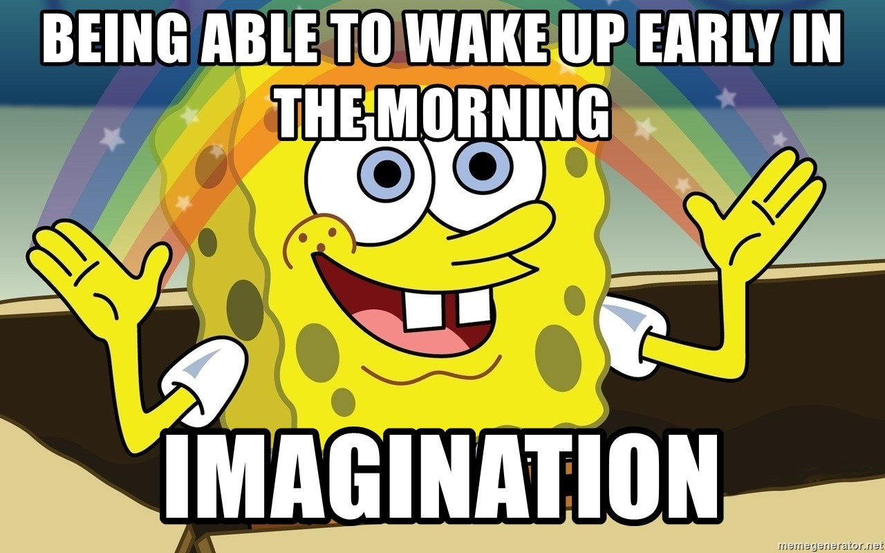 Being able to wake up early in the morning imagination spongebob imagination meme meme generator