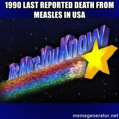 The more you know - 1990 Last reported death from measles in USA