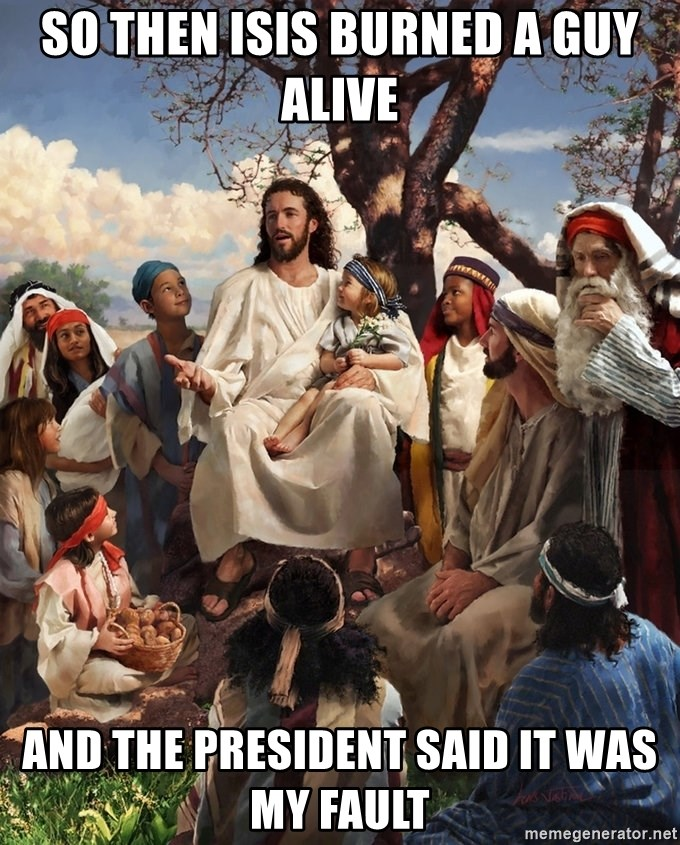 storytime jesus - so then isis burned a guy alive and the president said it was my fault