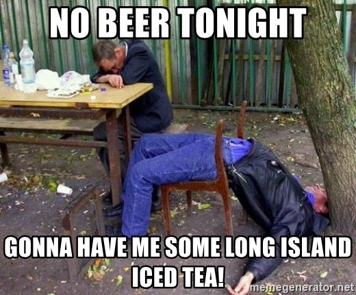 drunk - No beer tonight Gonna have me some long island iced tea!