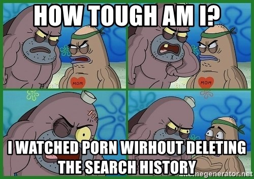 How tough are you - How tough am I? I watched porn wirhout deleting the search history