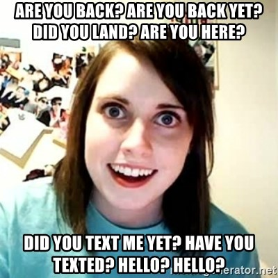 58967886 are you back? are you back yet? did you land? are you here? did