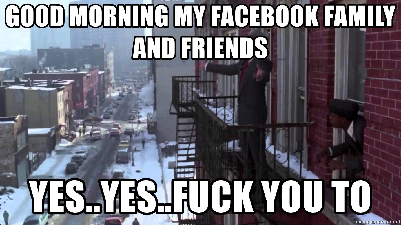 good morning my Facebook family and friends yes  yes  fuck