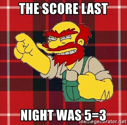 Angry Scotsman - the score last night was 5=3