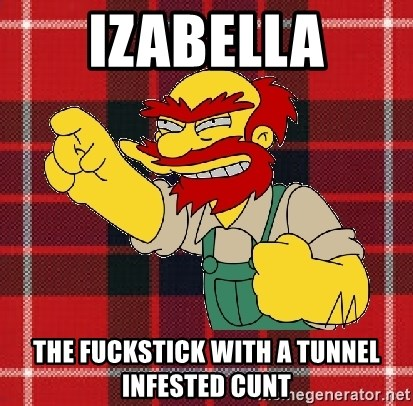 Angry Scotsman - Izabella THE FUCKSTICK WITH A TUNNEL INFESTED CUNT