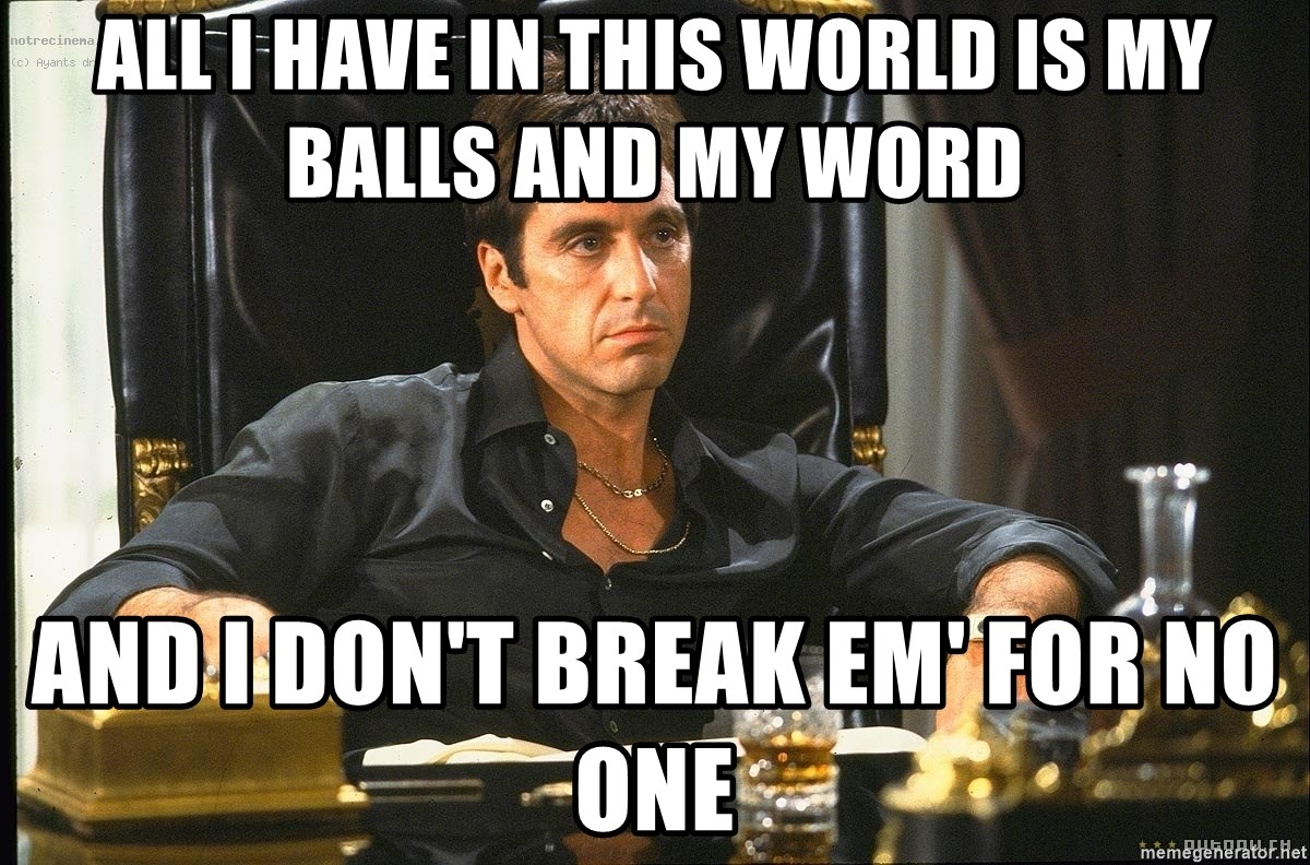 All I Have In This World Is My Balls And My Word And I Dont Break