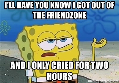 I'll have you know - I'll have you know I got out of the friendzone And I only cried for two hours