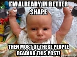 Workout baby - I'm already in better shape  Then most of these people reading this post!