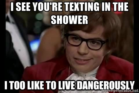 I too like to live dangerously - I see you're texting in the shower