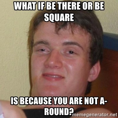 Really Stoned Guy - What if Be There or Be Square  Is because you are not a-round?