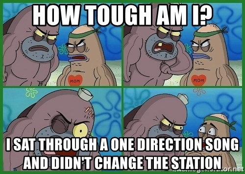 How tough are you - how tough am i? i sat through a one direction song and didn't change the station