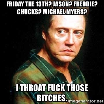 friday the 13th jason freddie chucks michael myers i throat fuck those bitches friday the 13th? jason? freddie? chucks? michael myers? i throat