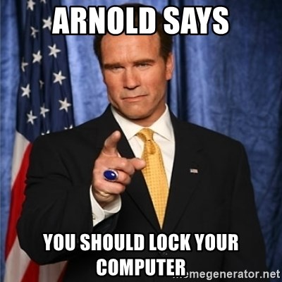 arnold schwarzenegger - Arnold Says You should lock your computer