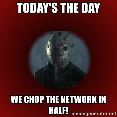 Today's the Day We Chop the Network in Half! - Jason Voorhees Meme