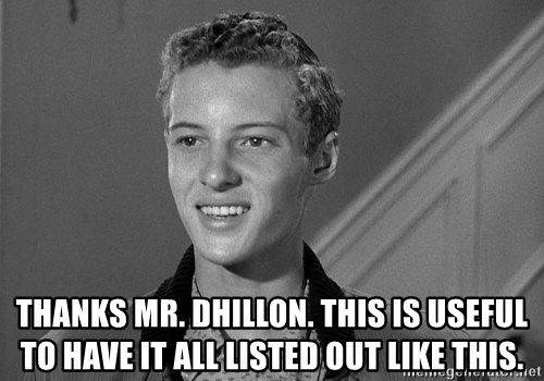 Eddie Haskell - Thanks mr. dhillon. This is useful to have it all listed out like this.