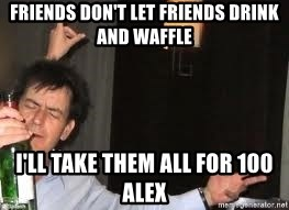 Drunk Charlie Sheen - friends don't let friends drink and waffle I'll take them all for 100 Alex