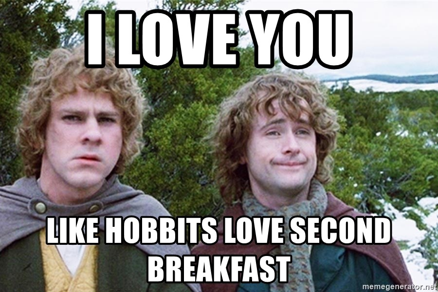 I love you Like hobbits love second breakfast - hobbits second breakfast |  Meme Generator
