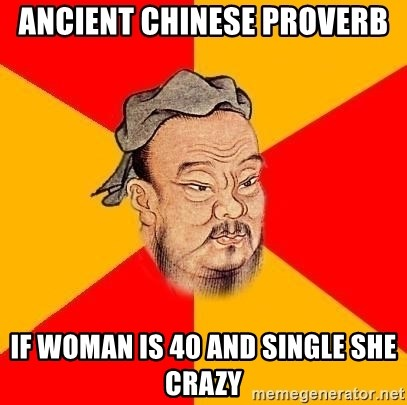Chinese Proverb - Ancient Chinese Proverb If woman is 40 and single she crazy