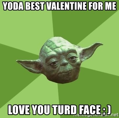 Advice Yoda Gives   Yoda Best Valentine For Me Love You Turd Face ; )
