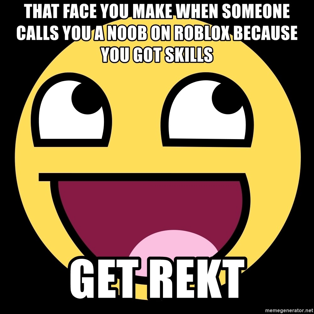 That Face You Make When Someone Calls You A Noob On Roblox Because You Got Skills Get Rekt Epic Face Meme Generator