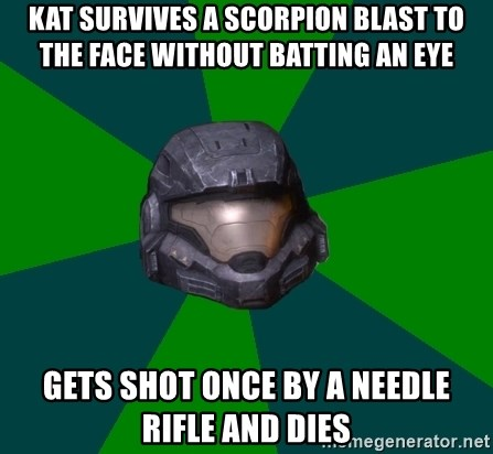 Halo Reach - Kat survives a Scorpion blast to the face without batting an eye Gets shot once by a needle rifle and dies