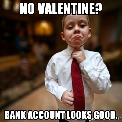 Alright Then Business Kid - NO VALENTINE? BANK ACCOUNT LOOKS GOOD.