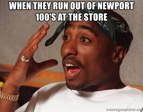When they run out of Newport 100's at the store - 2pac