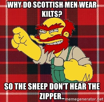 Angry Scotsman - why do scottish men wear kilts? so the sheep don't hear the zipper..