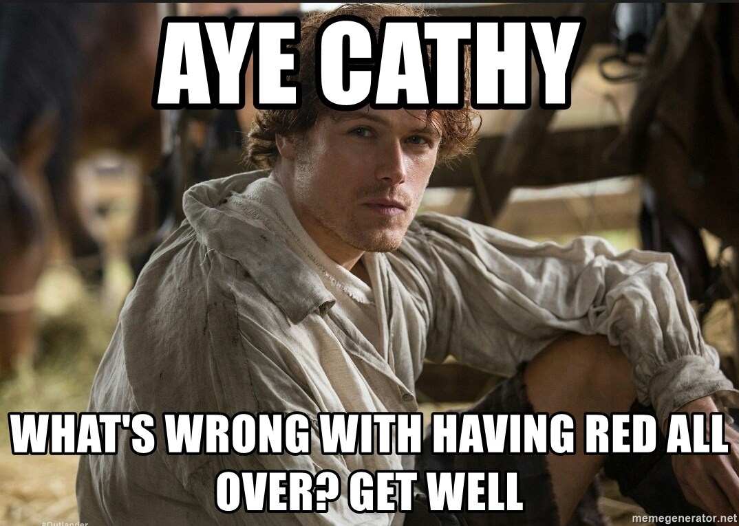 Jamie Fraser JAMMF - Aye Cathy What's wrong with having red all over? Get Well