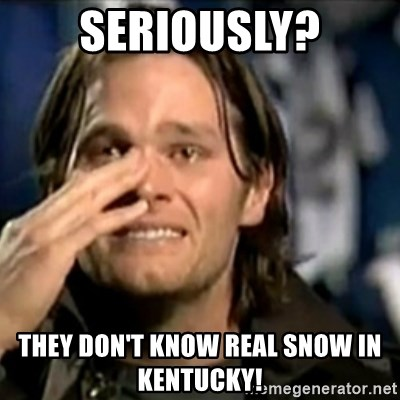 crying tom brady - Seriously? they don't know real snow in Kentucky!