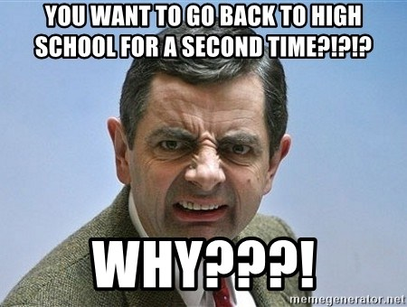 You Want To Go Back To High School For A Second Time Why Mr Bean Funny Face Meme Generator