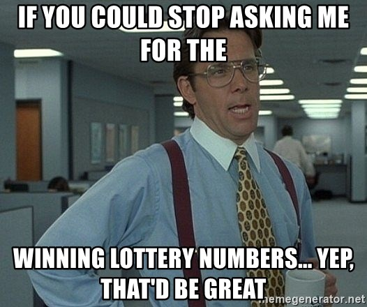 If You Could Stop Asking Me For The Winning Lottery Numbers Yep That D Be Great Bill Lumbergh Meme Generator