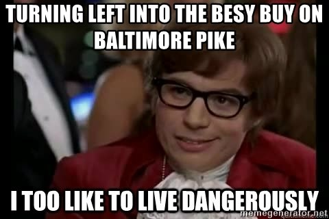 I too like to live dangerously - turning left into the besy buy on baltimore pike