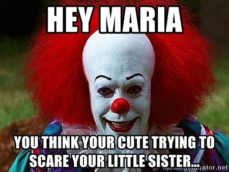 Hey Maria You Think Your Cute Trying To Scare Your Little Sister