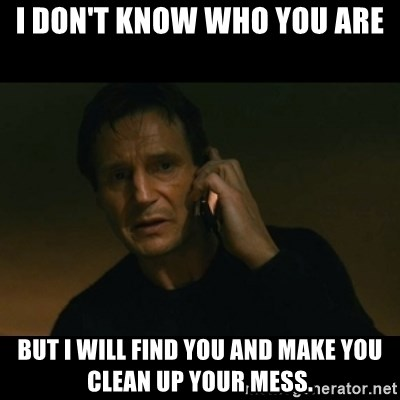 liam neeson taken - I Don't Know Who You Are But I will find you and make you clean up your mess.