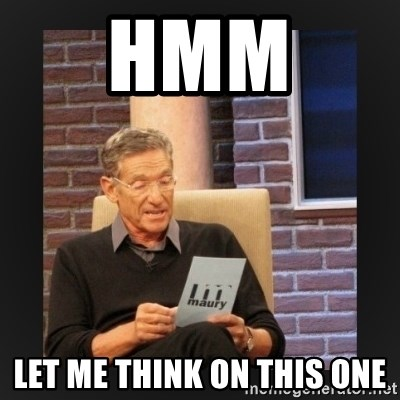 hmm let me think on this one hmm let me think on this one maury generic meme generator