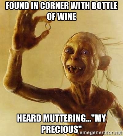 """Gollum with ring - found in corner with bottle of wine heard muttering...""""my precious"""""""