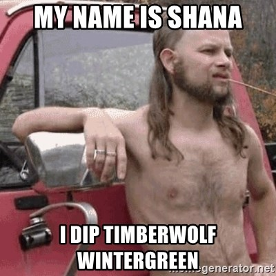 my name is shana i dip timberwolf wintergreen almost politically