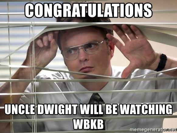 Dwight the office  - Congratulations uncle dwight will be watching WBKB