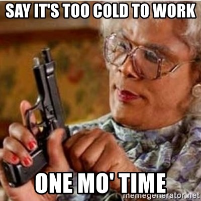 say its too cold to work one mo time say it's too cold to work one mo' time madea gun meme meme