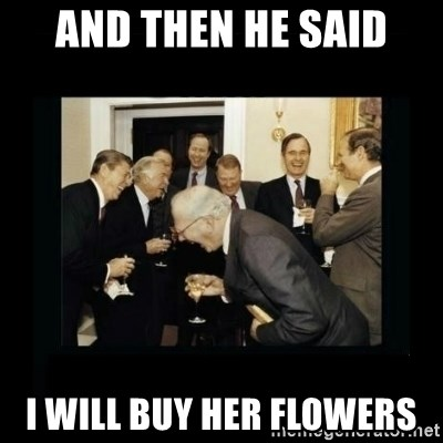 and then he said i will buy her flowers and then he said i will buy her flowers rich men laughing meme