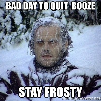 59380416 bad day to quit booze stay frosty frozen jack meme generator