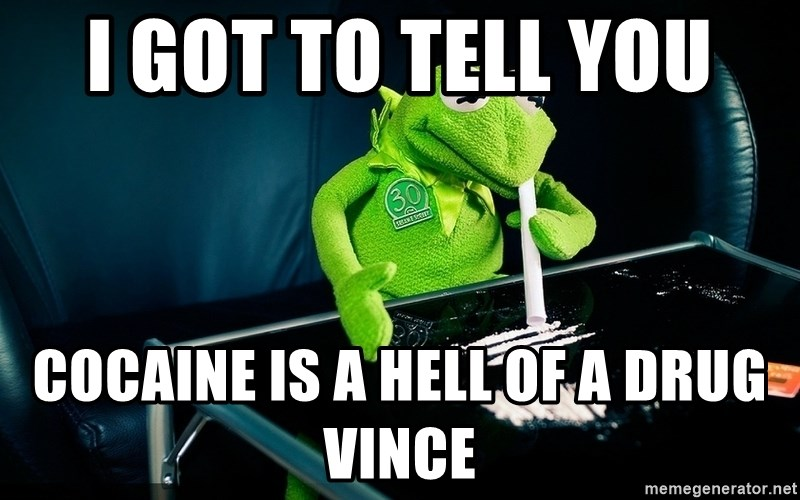 cocaine kermit - I got to tell you  Cocaine is a hell of a drug Vince