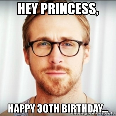 Ryan Gosling Hey Girl 3 - Hey princess,  Happy 30th birthday...
