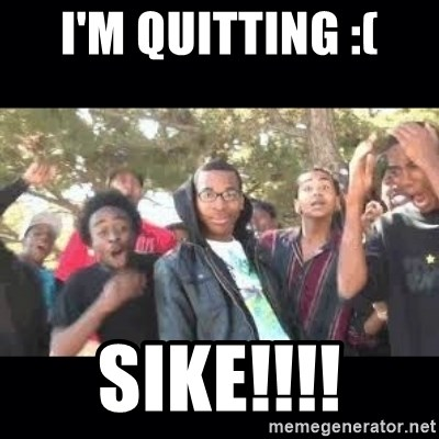 SIKED - I'm quitting :( SIKE!!!!