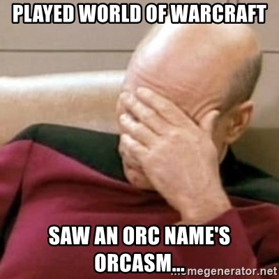 Played world of warcraft saw an orc name's orcasm    - Face